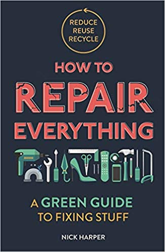HOW TO REPAIR EVERYTHING: A GREEN GUIDE TO FIXING STUFF by Nick Harper