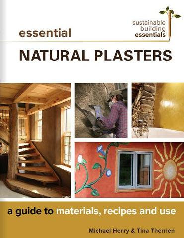 Essential Natural Plasters A Guide to Materials, Recipes, and Use
