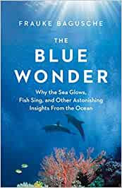 THE BLUE WONDER: WHY THE SEA GLOWS, FISH SING, AND OTHER ASTONISHING INSIGHTS