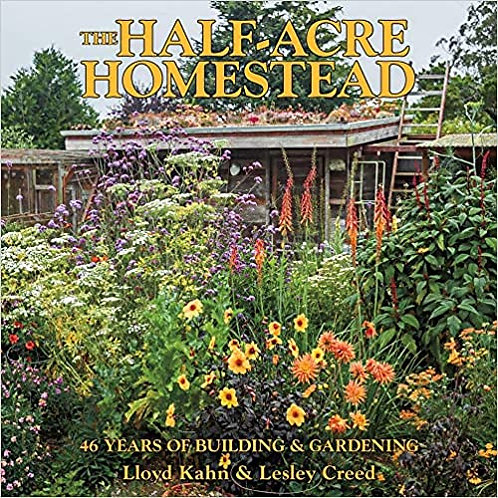 THE HALF-ACRE HOMESTEAD: 46 YEARS OF BUILDING AND GARDENING by Lloyd Kahn