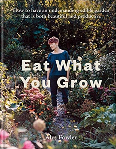 EAT WHAT YOU GROW: HOW TO HAVE AN UNDEMANDING EDIBLE GARDEN