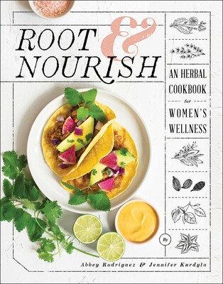 ROOT & NOURISH: AN HERBAL COOKBOOK FOR WOMEN'S WELLNESS byAbbey Rodriguez