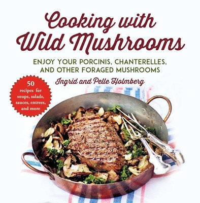 Cooking with Wild Mushrooms 50 Recipes for Enjoying Your Porcinis, Chanterelles