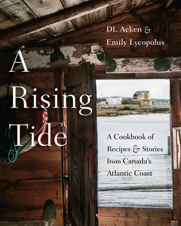 A Rising Tide A COOKBOOK OF RECIPES AND STORIES FROM CANADA'S ATLANTIC COAST