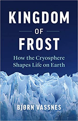 KINGDOM OF FROST: HOW THE CRYOSPHERE SHAPES LIFE ON EARTH by Bjørn Vassnes