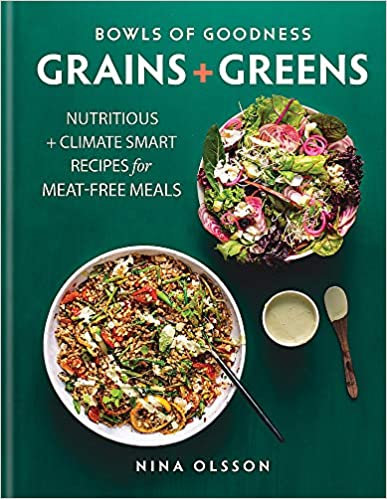 BOWLS OF GOODNESS: GRAINS + GREENS: NUTRITIOUS + CLIMATE SMART RECIPES FOR MEAT-
