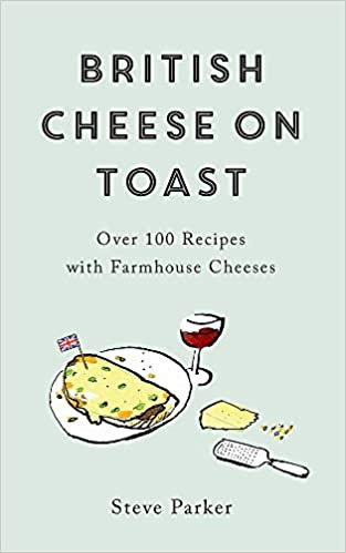 BRITISH CHEESE ON TOAST: OVER 100 RECIPES WITH FARMHOUSE CHEESES