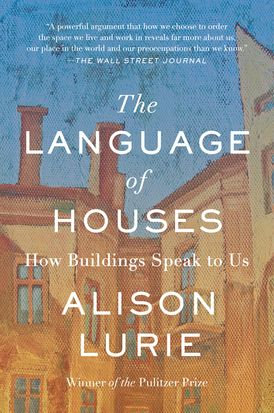 The Language of Houses How Buildings Speak to Us by Alison Lurie