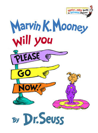 Marvin K. Mooney Will You Please Go Now! Written by: Dr. Seuss