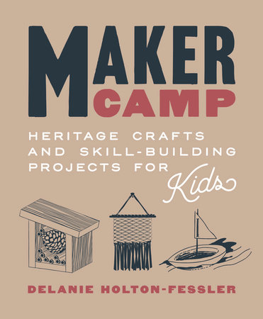 Maker Camp HERITAGE CRAFTS AND SKILL-BUILDING PROJECTS FOR KIDS