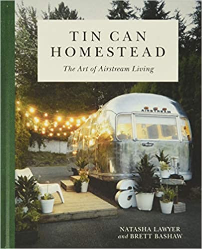 TIN CAN HOMESTEAD: THE ART OF AIRSTREAM LIVING by Natasha Lawyer