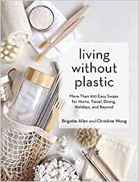 LIVING WITHOUT PLASTIC: MORE THAN 100 EASY SWAPS FOR HOME, TRAVEL, DINING