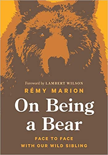 ON BEING A BEAR: FACE TO FACE WITH OUR WILD SIBLING by Rémy Marion