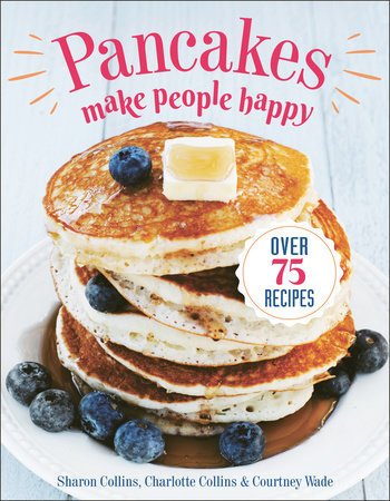 PANCAKES MAKE PEOPLE HAPPY: OVER 75 RECIPES by Sharon Collins