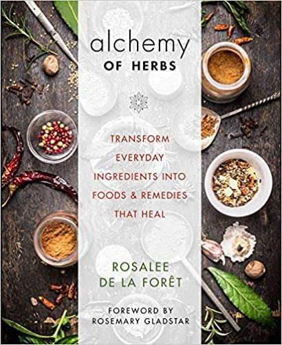 ALCHEMY OF HERBS: TRANSFORM EVERYDAY INGREDIENTS INTO FOODS AND REMEDIES
