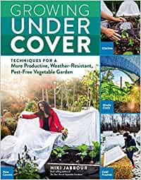 GROWING UNDER COVER: TECHNIQUES FOR A MORE PRODUCTIVE, WEATHER-RESISTANT
