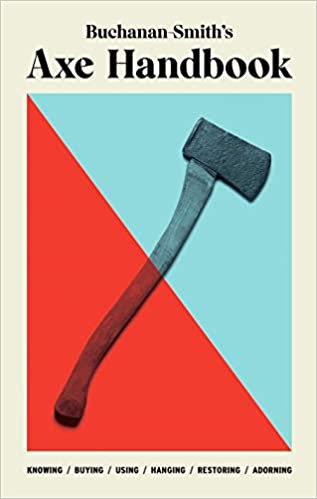 BUCHANAN-SMITH'S AXE HANDBOOK: KNOWING, BUYING, USING, HANGING, RESTORING