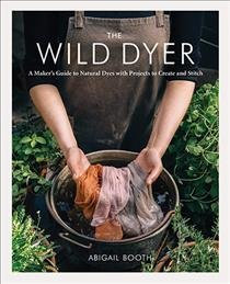 THE WILD DYER: A MAKER'S GUIDE TO NATURAL DYES