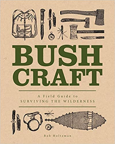 BUSHCRAFT: A FIELD GUIDE TO SURVIVING THE WILDERNESS by Bob Holtzman