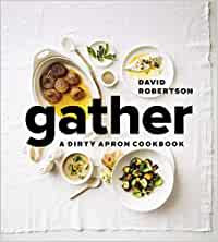 GATHER: A DIRTY APRON COOKBOOK by David Robertson Foreword by David Hawksworth
