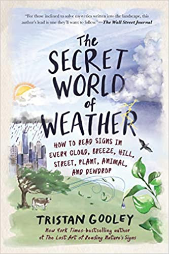 THE SECRET WORLD OF WEATHER: HOW TO READ SIGNS IN EVERY CLOUD, BREEZE, HILL,