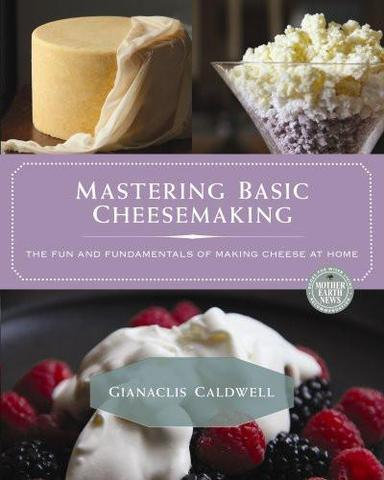 Mastering Basic Cheesemaking The Fun and Fundamentals of Making Cheese at Home