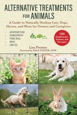 Alternative Treatments for Animals A Guide to Naturally Healing Cats, Dogs...