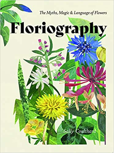 FLORIOGRAPHY: THE MYTHS, MAGIC AND LANGUAGE OF FLOWERS by Sally Coulthard