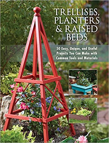 Trellises, Planters & Raised Beds 50 Easy, Unique, and Useful Projects