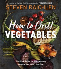 HOW TO GRILL VEGETABLES: THE NEW BIBLE FOR BARBECUING VEGETABLES OVER LIVE FIRE
