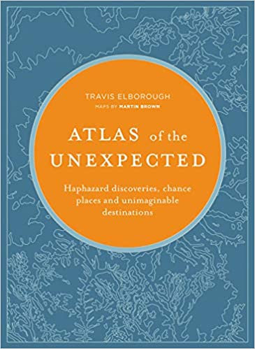 ATLAS OF THE UNEXPECTED: HAPHAZARD DISCOVERIES, CHANCE PLACES AND UNIMAGINABLE D