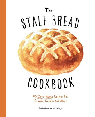 THE STALE BREAD COOKBOOK: 50 ZERO WASTE RECIPES FOR CRUMBS, CRUSTS, AND MORE
