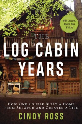 Log Cabin Years How One Couple Built a Home From Scratch