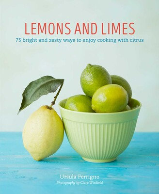 LEMONS AND LIMES: 75 BRIGHT AND ZESTY WAYS TO ENJOY COOKING WITH CITRUS