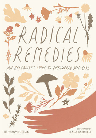 Radical Remedies AN HERBALIST'S GUIDE TO EMPOWERED SELF-CARE By BRITTANY DUCHAM