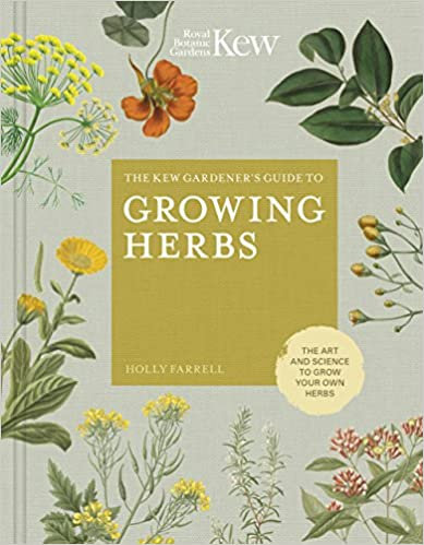 THE KEW GARDENER'S GUIDE TO GROWING HERBS: THE ART AND SCIENCE TO GROW YOUR OWN