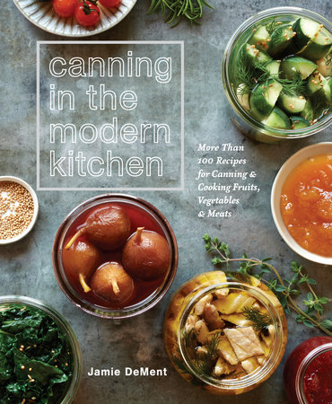 CANNING IN THE MODERN KITCHEN: MORE THAN 100 RECIPES FOR CANNING AND COOKING