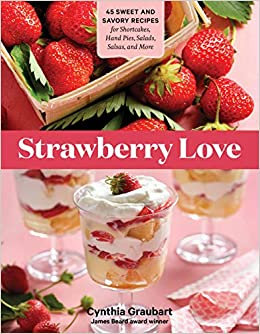 STRAWBERRY LOVE: 45 SWEET AND SAVORY RECIPES FOR SHORTCAKES, HAND PIES, SALADS,