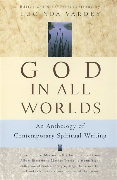 GOD IN ALL WORLDS: AN ANTHOLOGY OF CONTEMPORARY SPIRITUAL WRITING