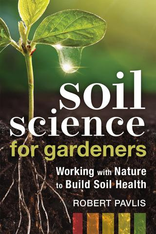 Soil Science for Gardeners Working with Nature to Build Soil Health