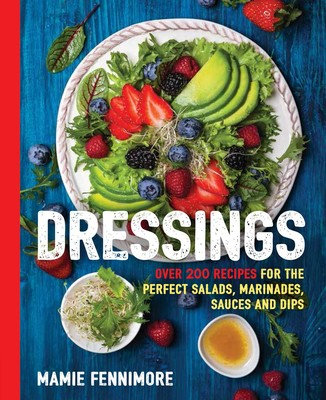 Dressings Over 200 Recipes for the Perfect Salads, Marinades, Sauces, and Dips