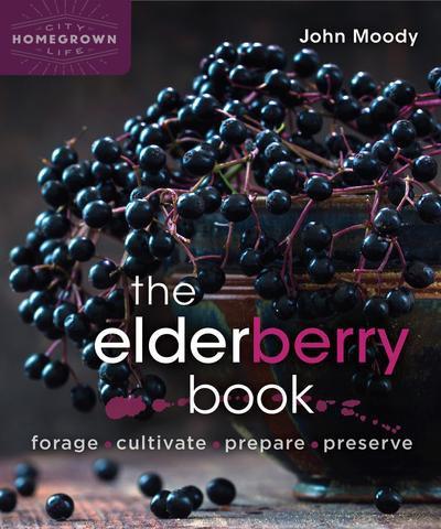 The Elderberry Book Forage, Cultivate, Prepare, Preserve