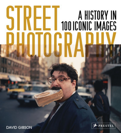 STREET PHOTOGRAPHY: A HISTORY IN 100 ICONIC PHOTOGRAPHS by David Gibson
