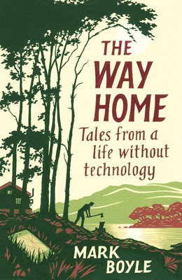 The Way Home Tales from a life without technology By Mark Boyle