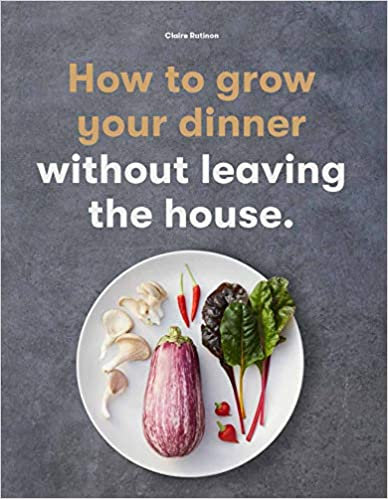 HOW TO GROW YOUR DINNER: WITHOUT LEAVING THE HOUSE