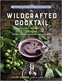 THE WILDCRAFTED COCKTAIL: MAKE YOUR OWN FORAGED SYRUPS, BITTERS, INFUSIONS