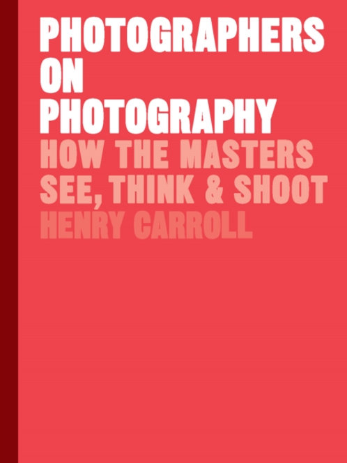 Photographers on Photography : How the Masters See, Think and Shoot