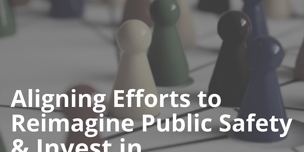 Aligning Efforts to Reimagine Public Safety & Invest in Community Planning