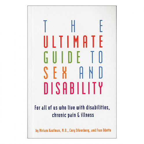 The Ultimate Guide to Sex & Disability: For All of Us Who Live with Disabilities