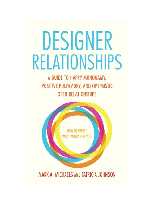 Designer Relationships: A Guide to Happy Monogamy, Positive Polyamory